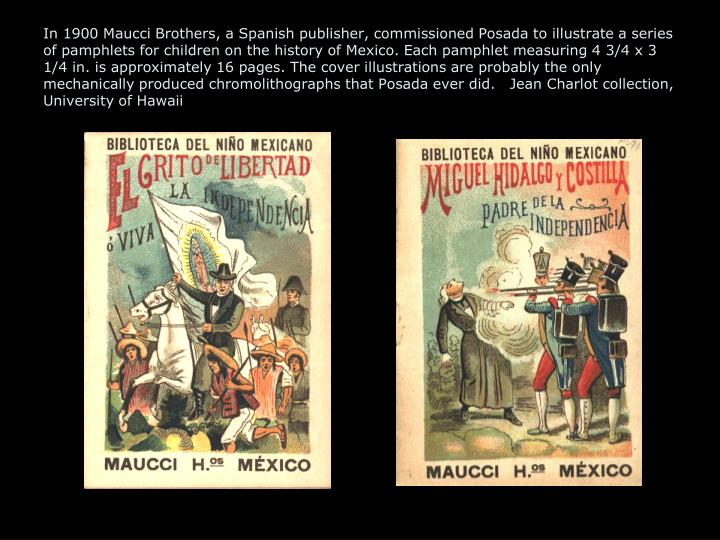In 1900 Maucci Brothers, a Spanish publisher, commissioned Posada to illustrate a series of pamphlets for children on the history of Mexico. Each pamphlet measuring 4 3/4 x 3 1/4 in. is approximately 16 pages. The cover illustrations are probably the only mechanically produced chromolithographs that Posada ever did.   Jean Charlot collection, University of Hawaii