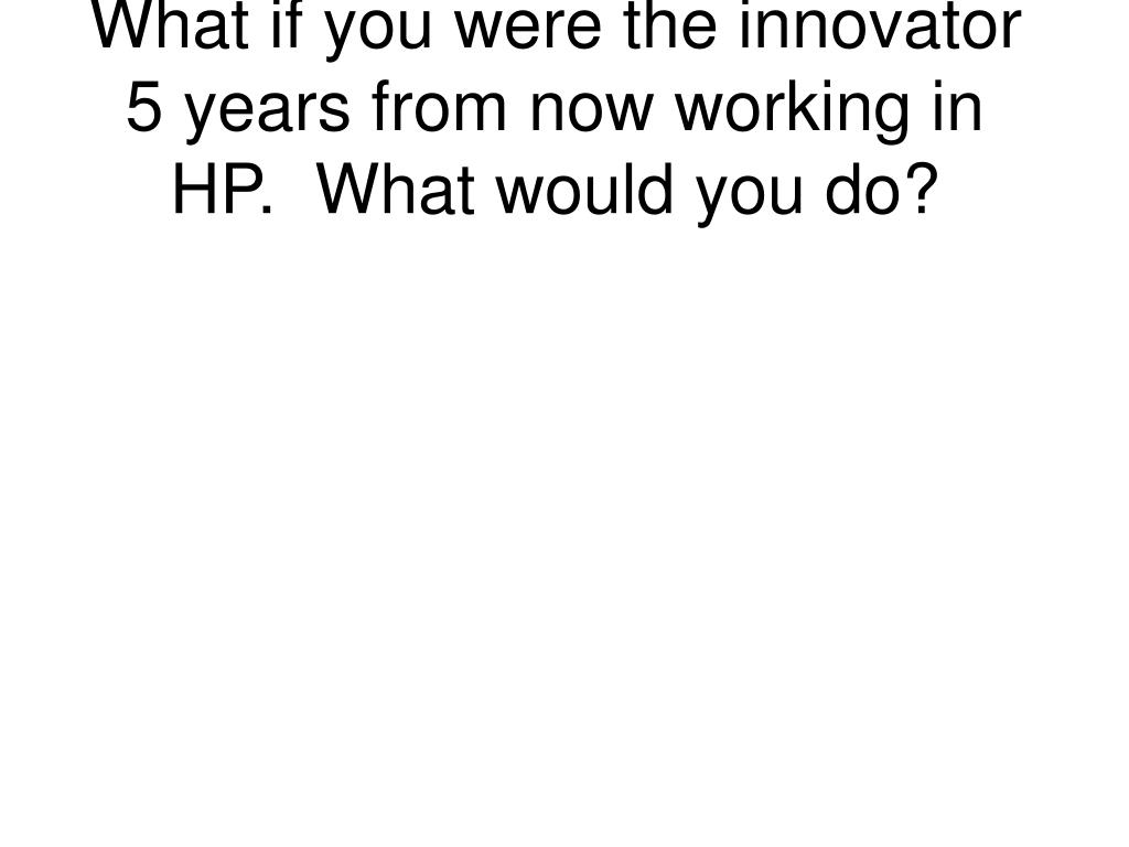 What if you were the innovator 5 years from now working in HP.  What would you do?