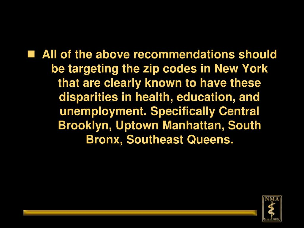All of the above recommendations should be targeting the zip codes in New York that are clearly known to have these disparities in health, education, and unemployment. Specifically Central Brooklyn, Uptown Manhattan, South Bronx, Southeast Queens.