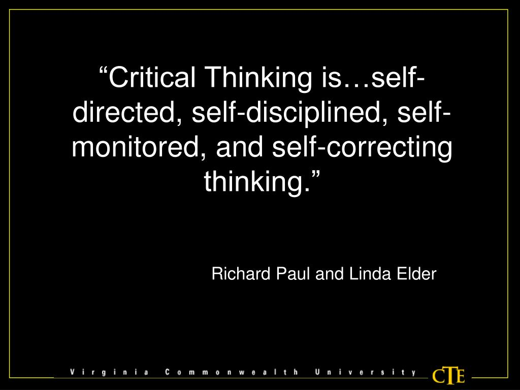 """Critical Thinking is…self-directed, self-disciplined, self-monitored, and self-correcting thinking."""