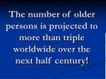 the number of older persons is projected to more than triple worldwide over the next half century