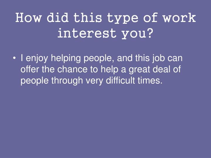 How did this type of work interest you