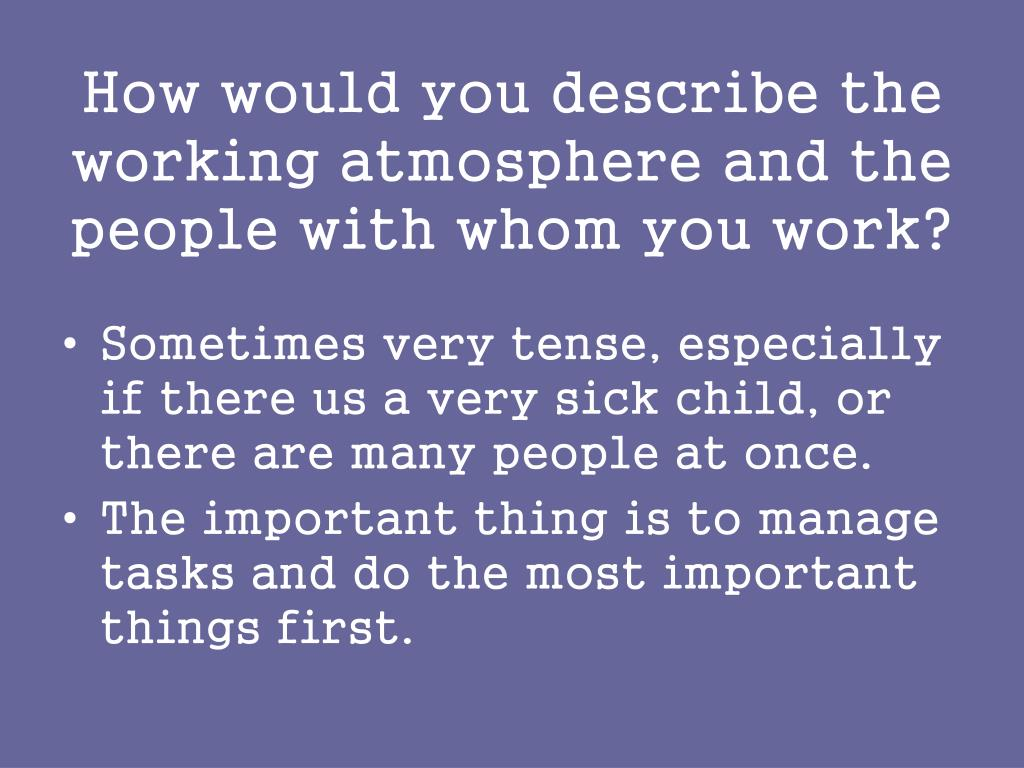 How would you describe the working atmosphere and the people with whom you work?