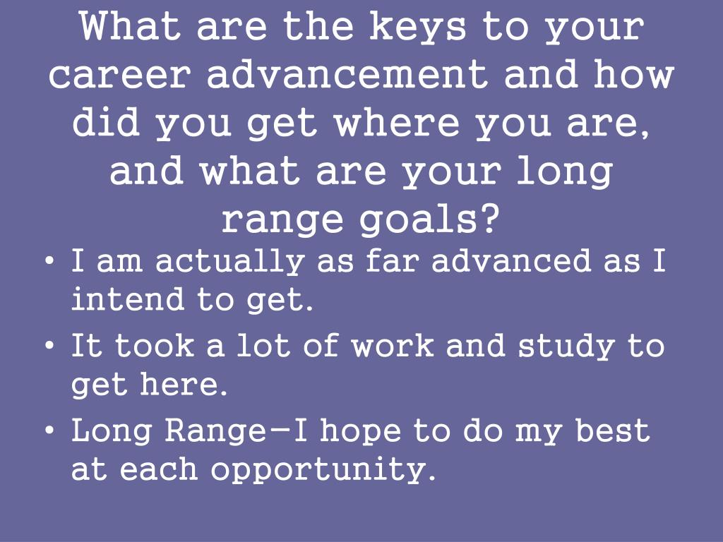 What are the keys to your career advancement and how did you get where you are, and what are your long range goals?