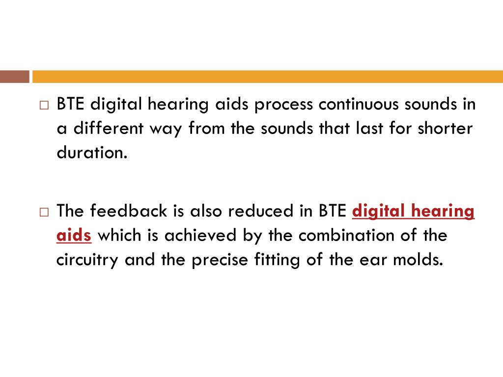 BTE digital hearing aids process continuous sounds in a different way from the sounds that last for shorter duration.