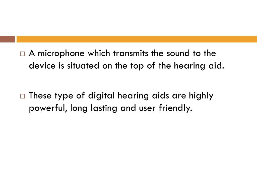 A microphone which transmits the sound to the device is situated on the top of the hearing aid