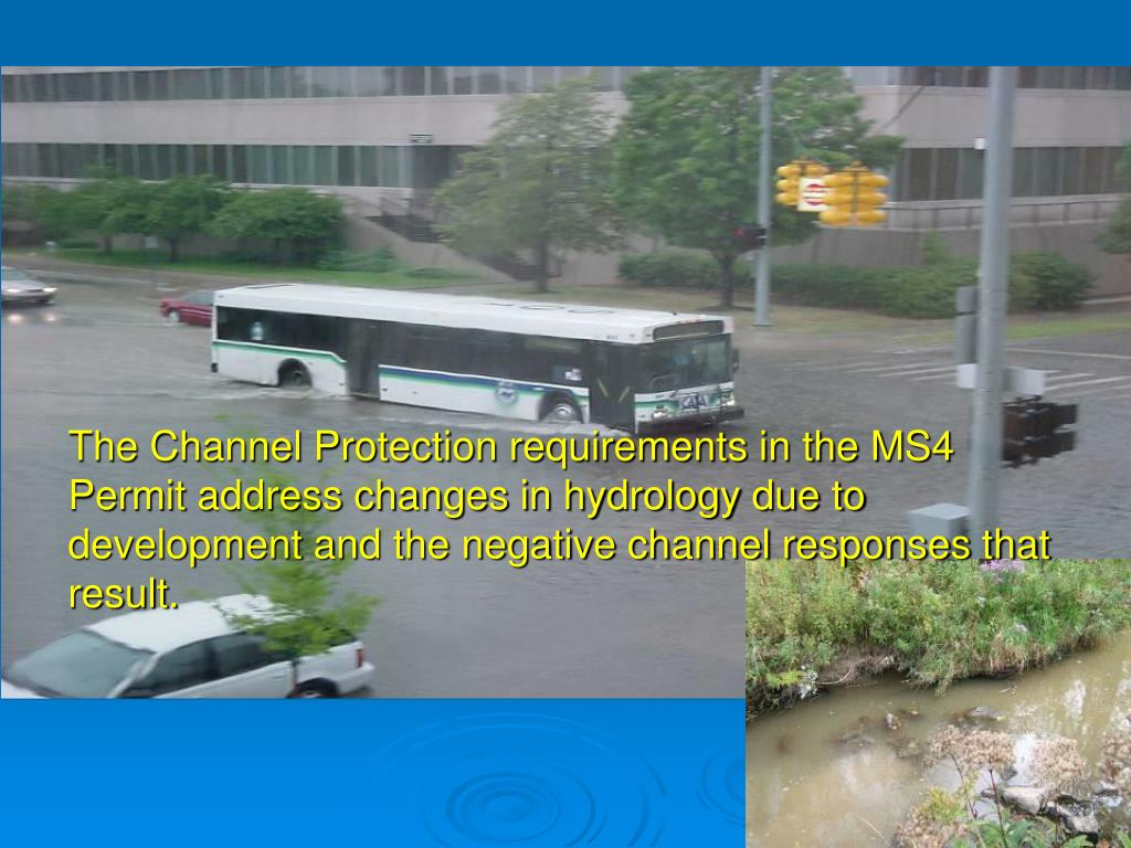 The Channel Protection requirements in the MS4 Permit address changes in hydrology due to development and the negative channel responses that result.