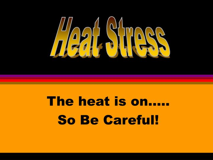 The heat is on so be careful