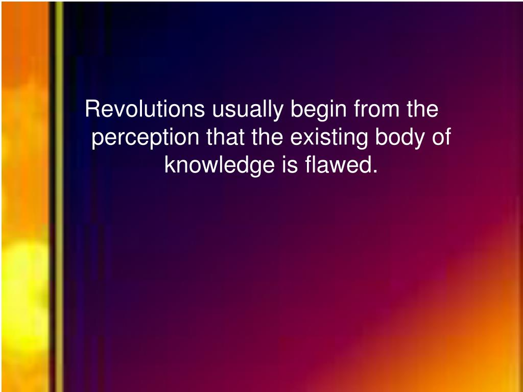 Revolutions usually begin from the perception that the existing body of knowledge is flawed.