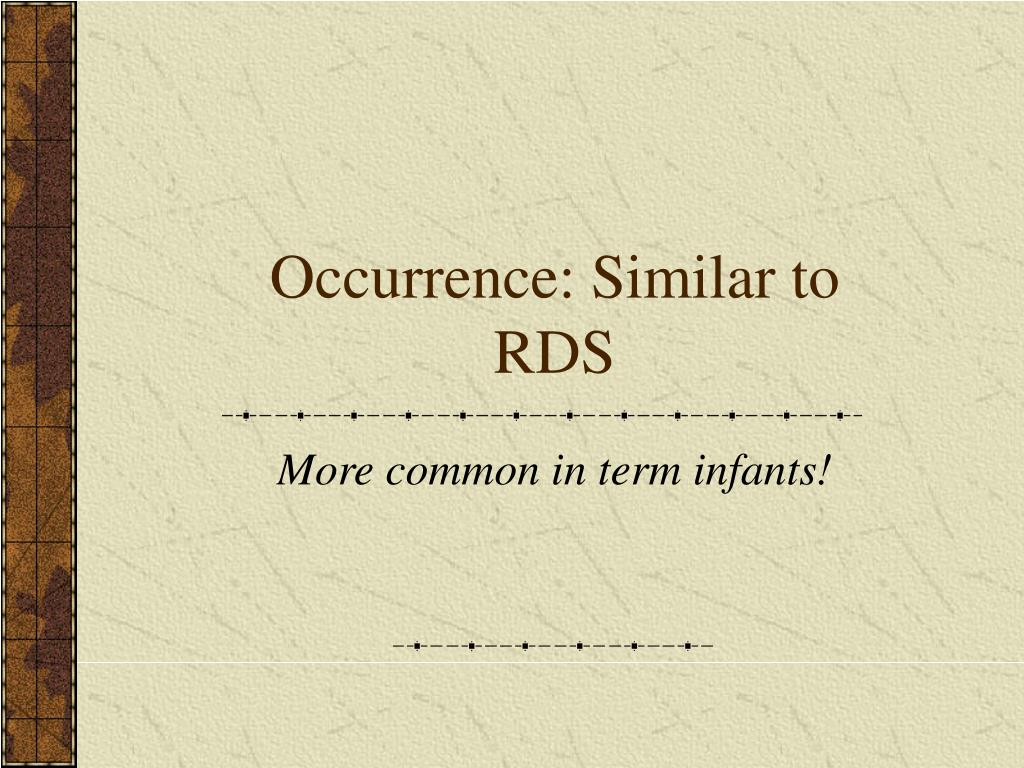 Occurrence: Similar to RDS