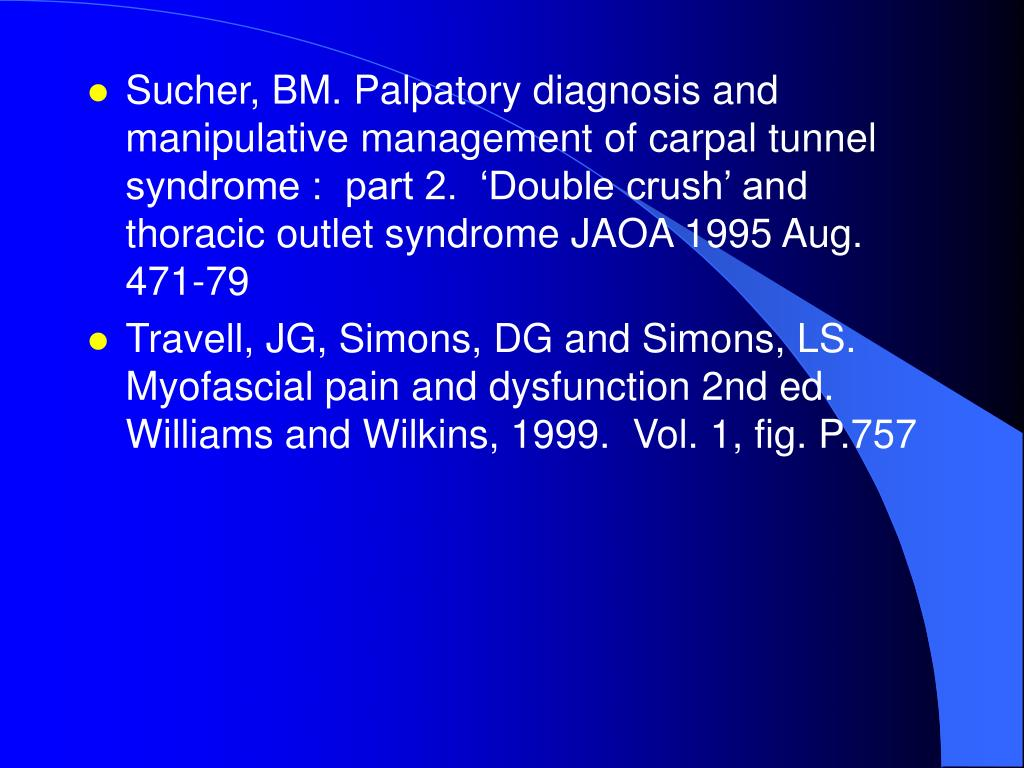 Sucher, BM. Palpatory diagnosis and manipulative management of carpal tunnel syndrome :  part 2.  'Double crush' and thoracic outlet syndrome JAOA 1995 Aug. 471-79