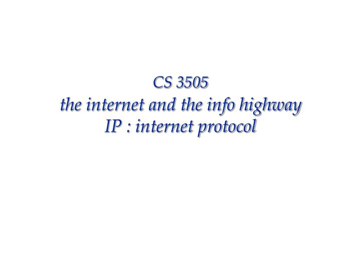 Cs 3505 the internet and the info highway ip internet protocol