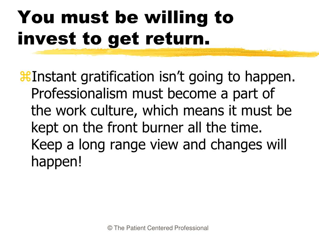 You must be willing to invest to get return.