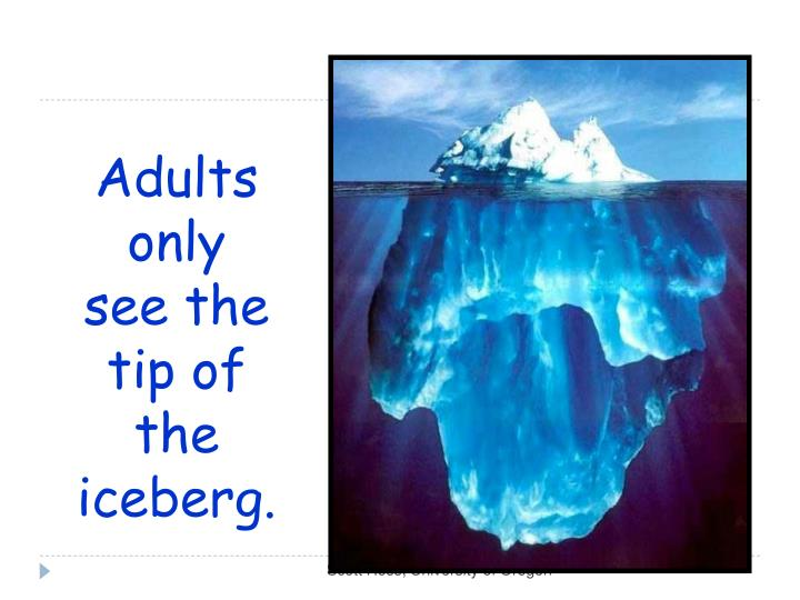 Adults only see the tip of the iceberg