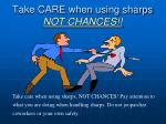 take care when using sharps not chances