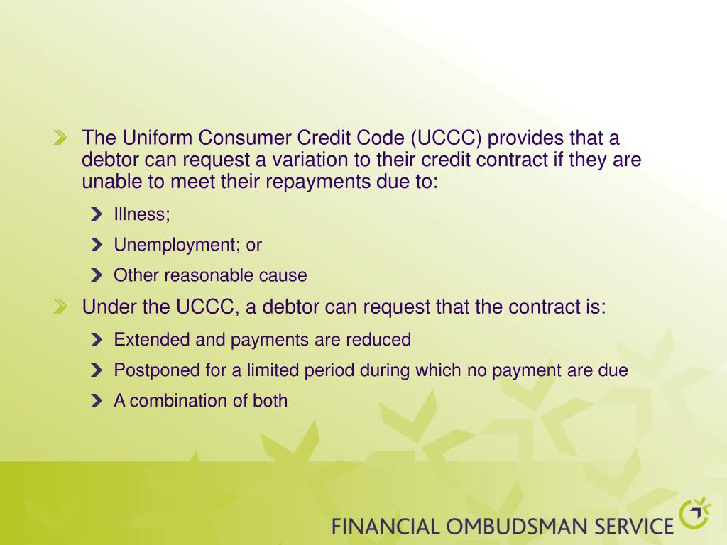 The Uniform Consumer Credit Code (UCCC) provides that a debtor can request a variation to their credit contract if they are unable to meet their repayments due to: