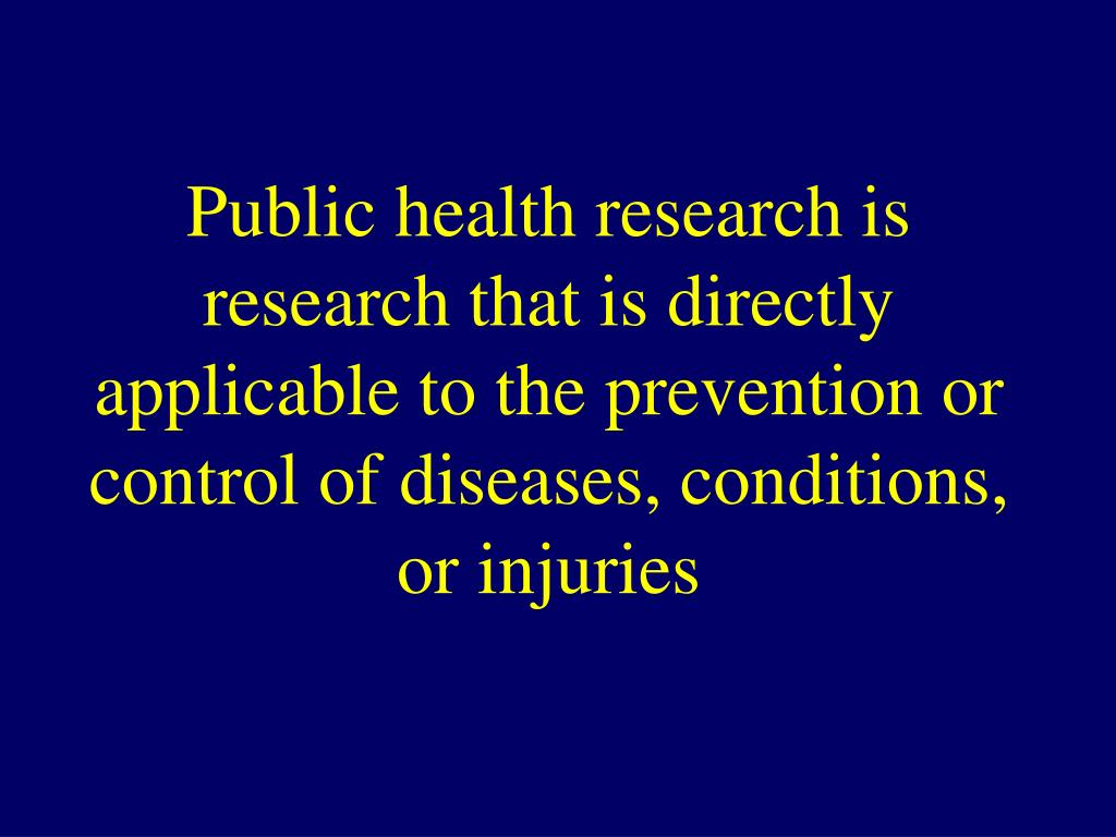 Public health research is research that is directly applicable to the prevention or control of diseases, conditions, or injuries