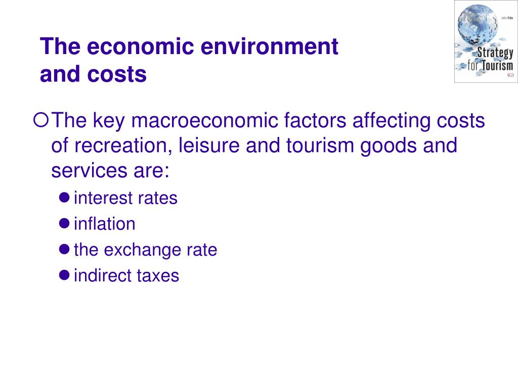 The key macroeconomic factors affecting costs of recreation, leisure and tourism goods and services are: