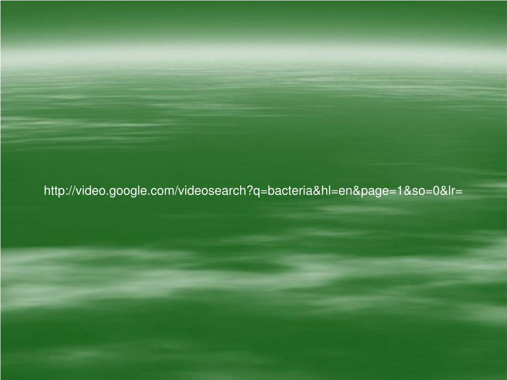 http://video.google.com/videosearch?q=bacteria&hl=en&page=1&so=0&lr=