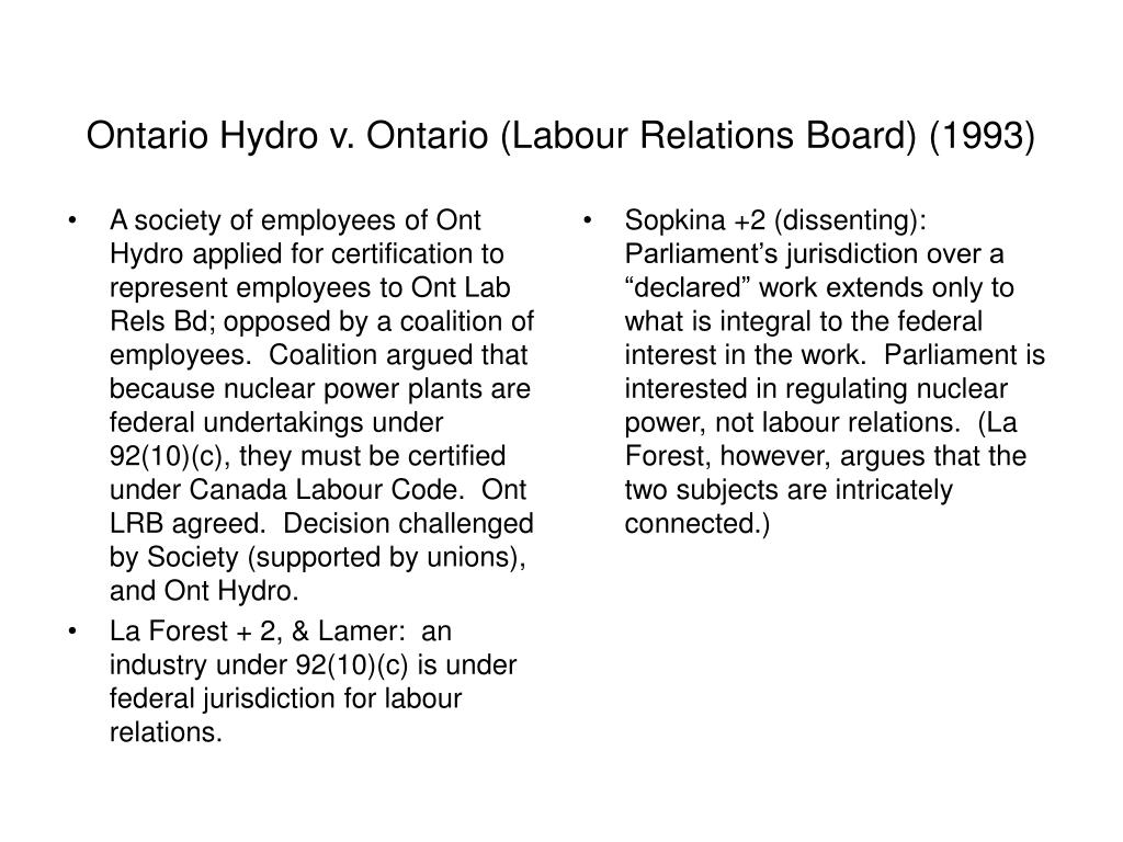 A society of employees of Ont Hydro applied for certification to represent employees to Ont Lab Rels Bd; opposed by a coalition of employees.  Coalition argued that because nuclear power plants are federal undertakings under 92(10)(c), they must be certified under Canada Labour Code.  Ont LRB agreed.  Decision challenged by Society (supported by unions), and Ont Hydro.