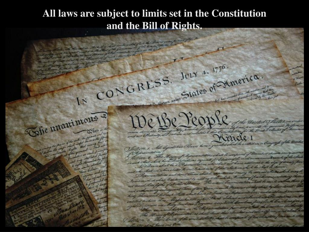 All laws are subject to limits set in the Constitution and the Bill of Rights.