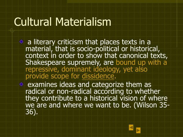 cultural materialism The term cultural materialism refers to two separate scholarly endeavours:  it is an anthropological research paradigm championed most notably by marvin harris it is a marxist theory of literature in spite of the influence of marx on both endeavors, there is no real overlap between the two forms of cultural materialism.