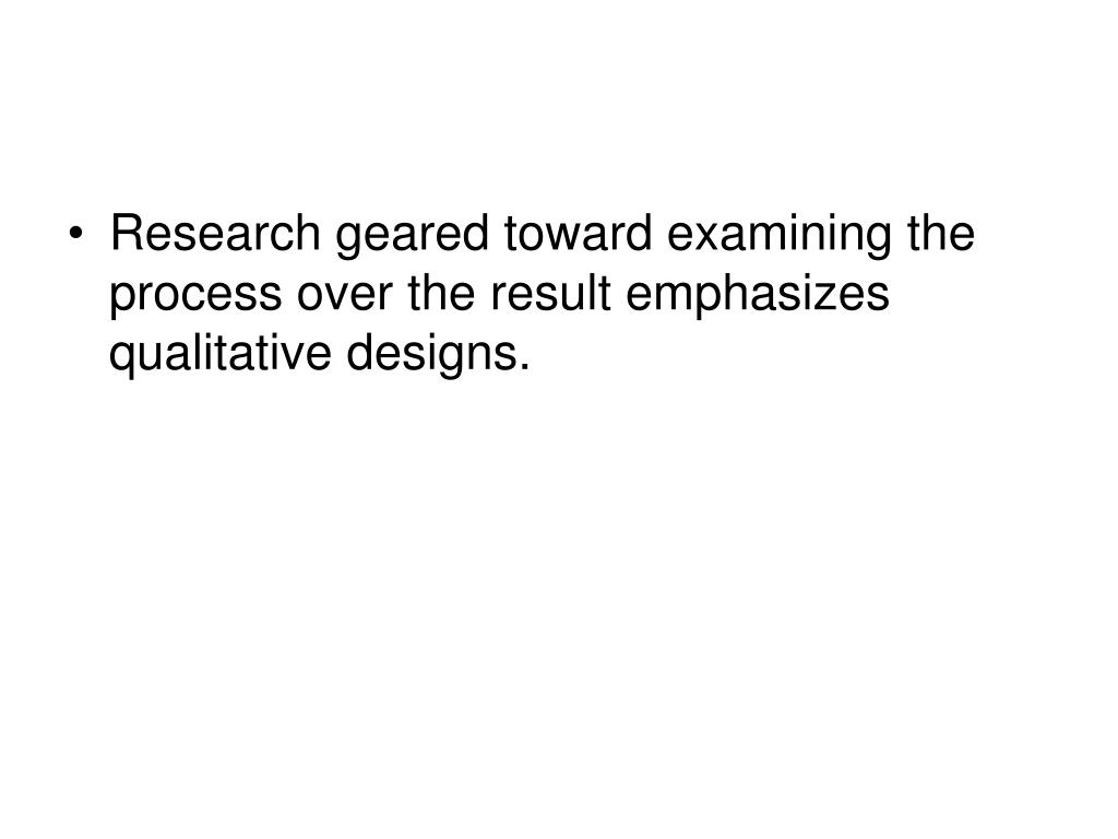 Research geared toward examining the process over the result emphasizes qualitative designs.