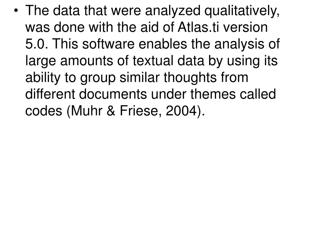 The data that were analyzed qualitatively, was done with the aid of Atlas.ti version 5.0. This software enables the analysis of large amounts of textual data by using its ability to group similar thoughts from different documents under themes called codes (Muhr & Friese, 2004).