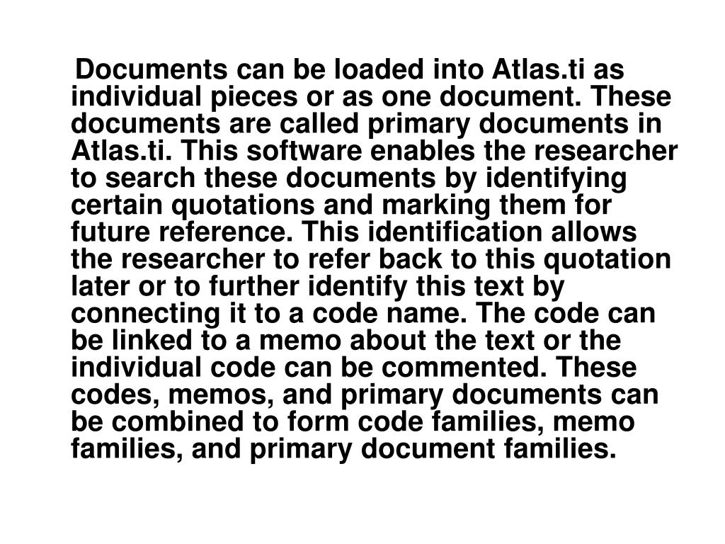 Documents can be loaded into Atlas.ti as individual pieces or as one document. These documents are called primary documents in Atlas.ti. This software enables the researcher to search these documents by identifying certain quotations and marking them for future reference. This identification allows the researcher to refer back to this quotation later or to further identify this text by connecting it to a code name. The code can be linked to a memo about the text or the individual code can be commented. These codes, memos, and primary documents can be combined to form code families, memo families, and primary document families.