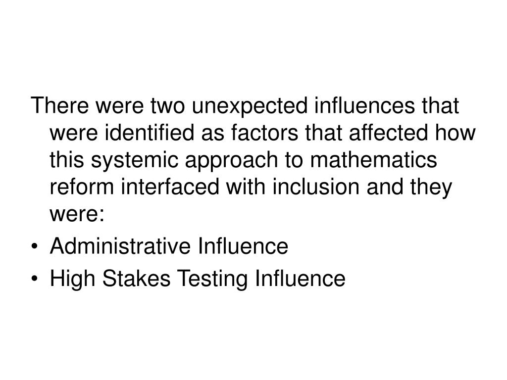 There were two unexpected influences that were identified as factors that affected how this systemic approach to mathematics reform interfaced with inclusion and they were: