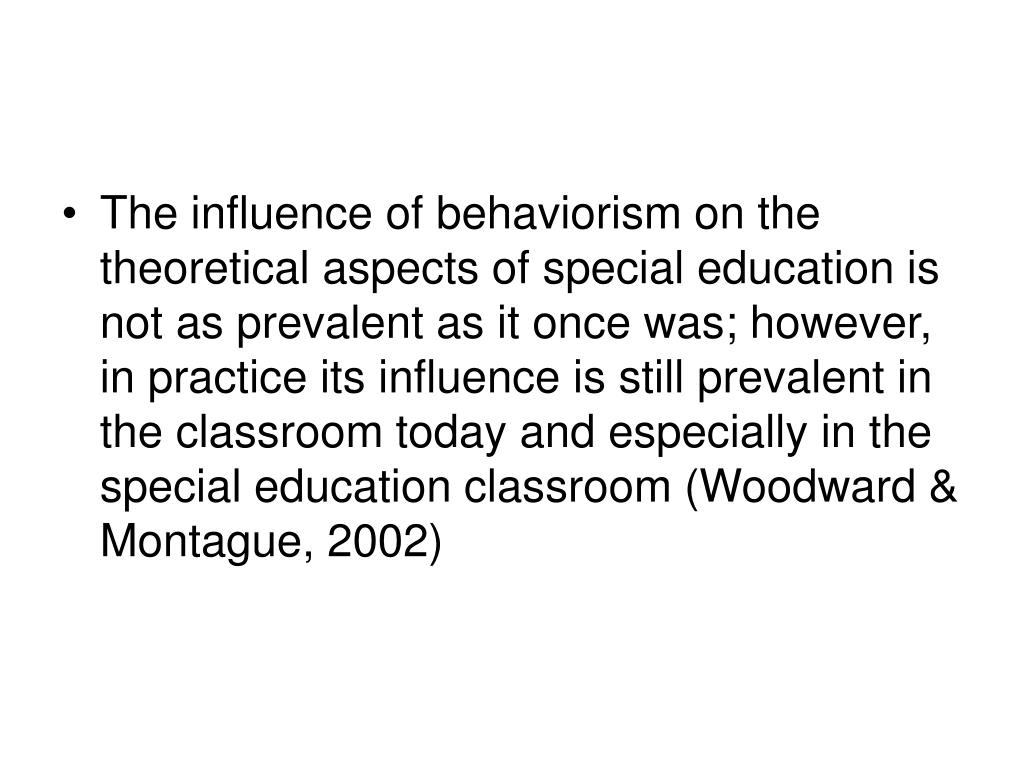 The influence of behaviorism on the theoretical aspects of special education is not as prevalent as it once was; however, in practice its influence is still prevalent in the classroom today and especially in the special education classroom (Woodward & Montague, 2002)
