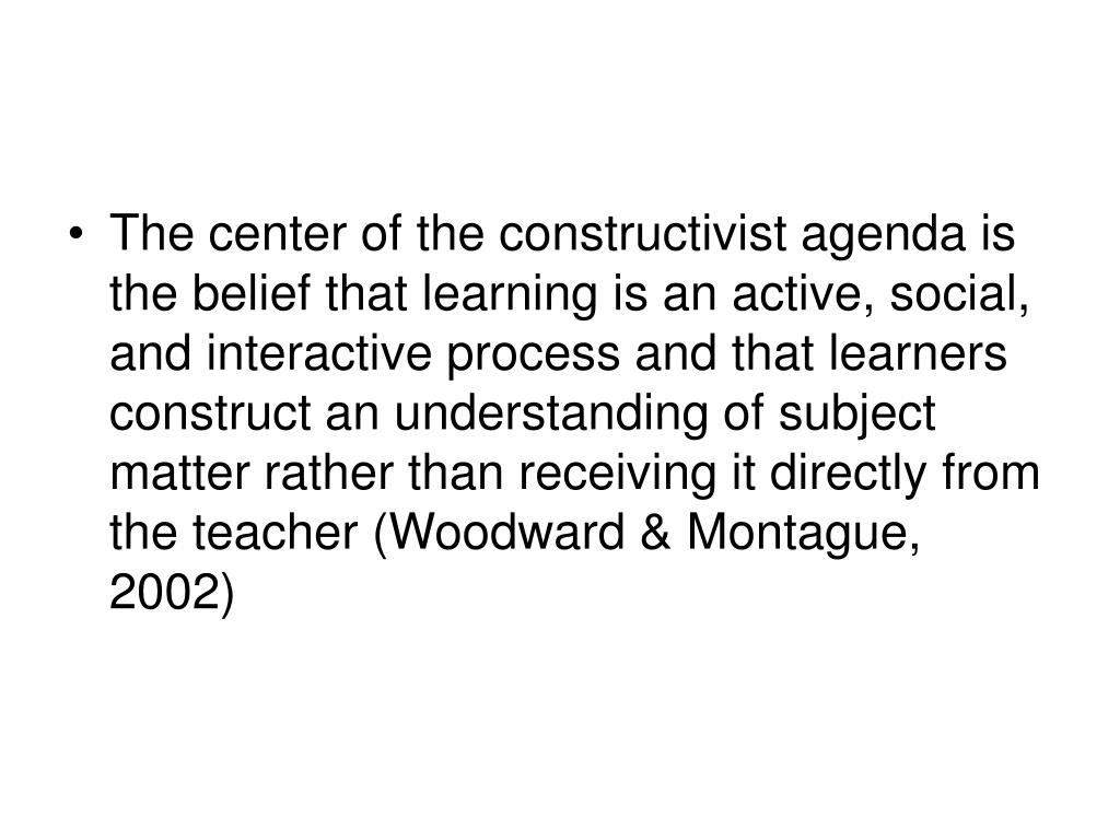 The center of the constructivist agenda is the belief that learning is an active, social, and interactive process and that learners construct an understanding of subject matter rather than receiving it directly from the teacher (Woodward & Montague, 2002)