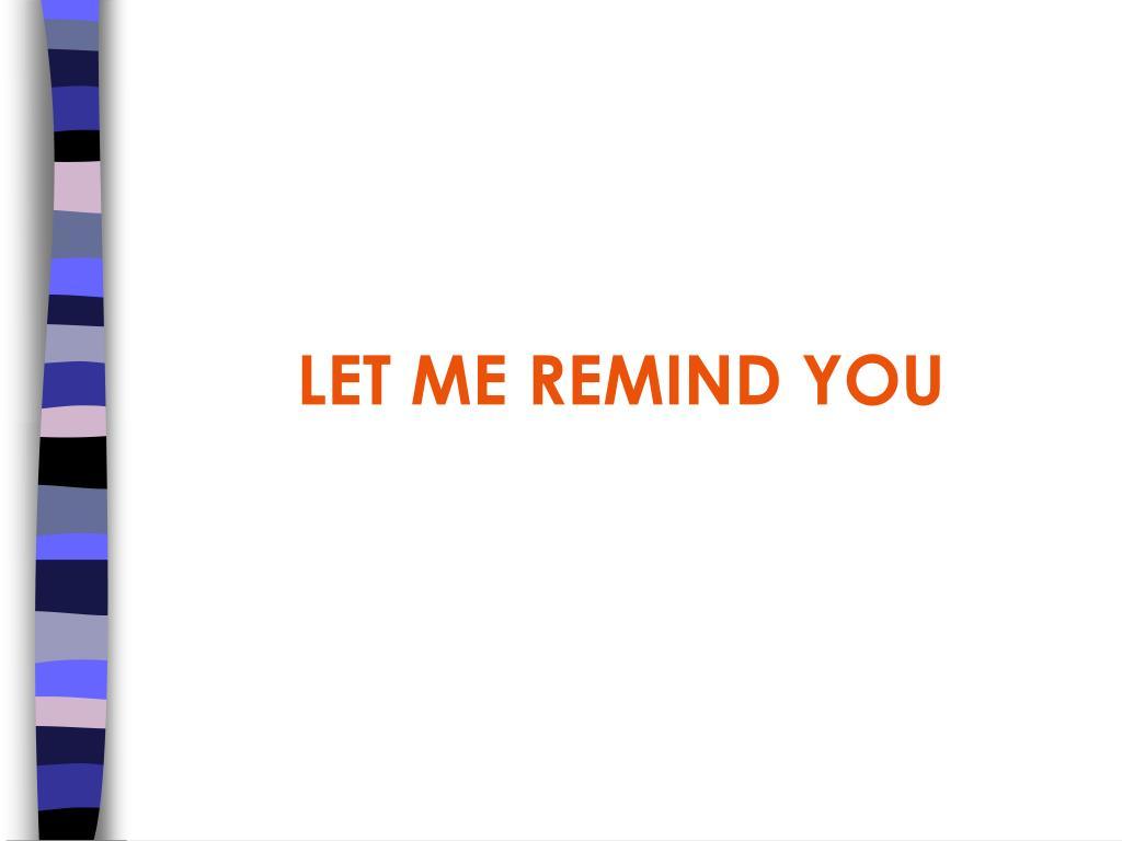 LET ME REMIND YOU