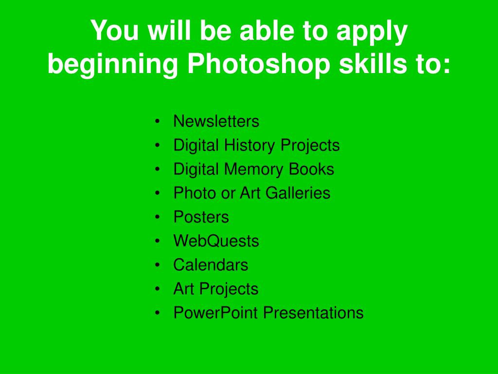You will be able to apply beginning Photoshop skills to: