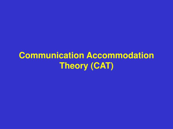 communication accommodation theory Communication accommodation theory (cat) has much currency in the broadly applied arenas of interpersonal and intergroup communication, including in health contexts accommodating others has been a prime route whereby people can communicatively reduce (via convergent tactics) or magnify (via divergence) social differences between themselves and.