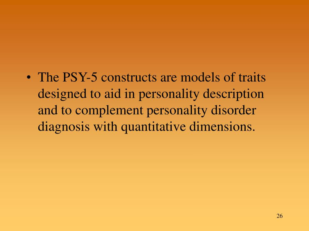 The PSY-5 constructs are models of traits designed to aid in personality description and to complement personality disorder diagnosis with quantitative dimensions.