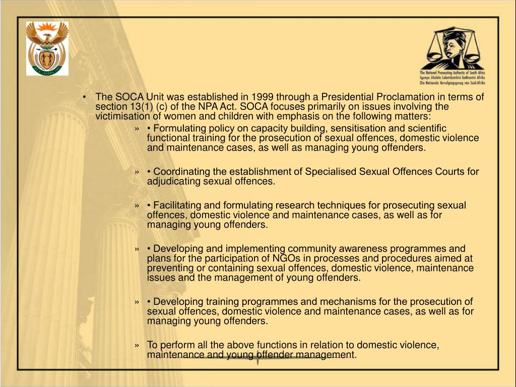 The SOCA Unit was established in 1999 through a Presidential Proclamation in terms of section 13(1) (c) of the NPA Act. SOCA focuses primarily on issues involving the victimisation of women and children with emphasis on the following matters: