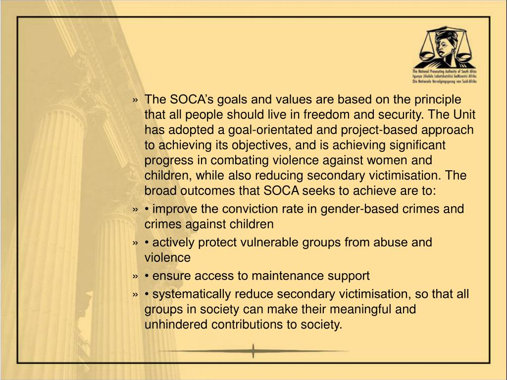 The SOCA's goals and values are based on the principle that all people should live in freedom and security. The Unit has adopted a goal-orientated and project-based approach to achieving its objectives, and is achieving significant progress in combating violence against women and children, while also reducing secondary victimisation. The broad outcomes that SOCA seeks to achieve are to: