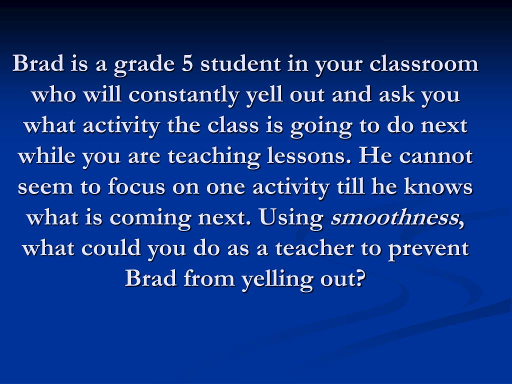 Brad is a grade 5 student in your classroom who will constantly yell out and ask you what activity the class is going to do next while you are teaching lessons. He cannot seem to focus on one activity till he knows what is coming next. Using
