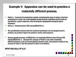 example v apparatus can be used to practice a materially different process
