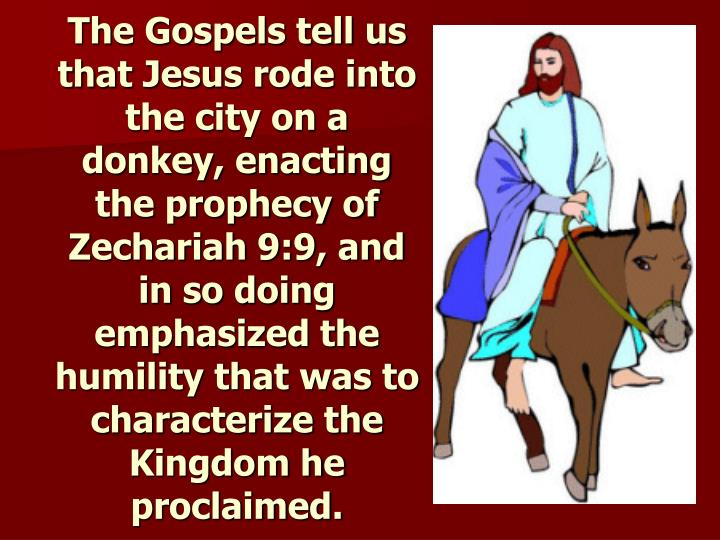 The Gospels tell us that Jesus rode into the city on a donkey, enacting the prophecy of Zechariah 9:9, and in so doing emphasized the humility that was to characterize the Kingdom he proclaimed.
