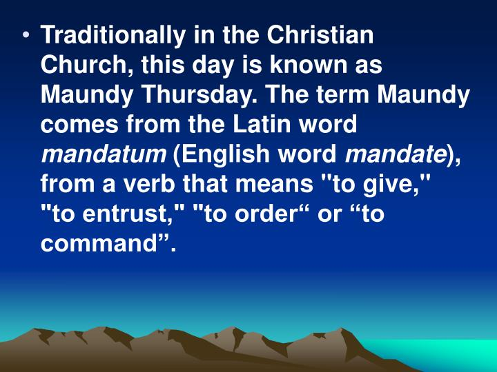 Traditionally in the Christian Church, this day is known as Maundy Thursday. The term Maundy comes from the Latin word