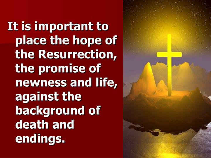 It is important to place the hope of the Resurrection, the promise of newness and life, against the ...