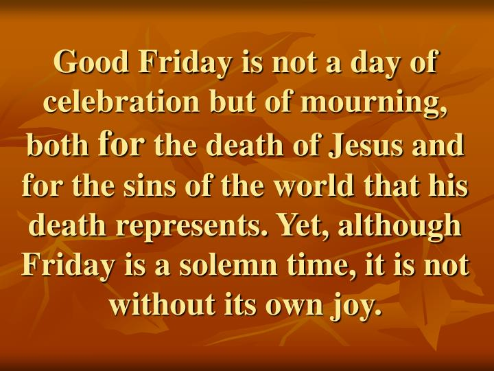 Good Friday is not a day of celebration but of mourning, both
