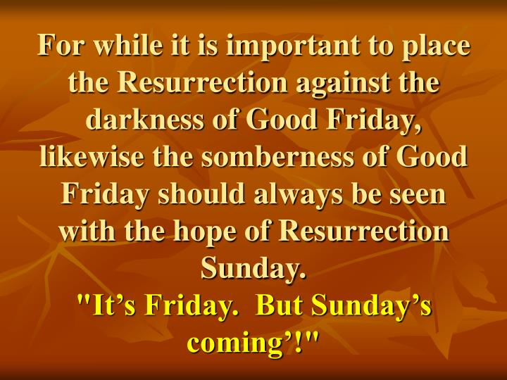 For while it is important to place the Resurrection against the darkness of Good Friday, likewise the somberness of Good Friday should always be seen with the hope of Resurrection Sunday.