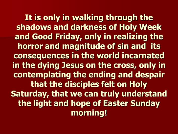 It is only in walking through the shadows and darkness of Holy Week and Good Friday, only in realizing the horror and magnitude of sin and  its consequences in the world incarnated in the dying Jesus on the cross, only in contemplating the ending and despair that the disciples felt on Holy Saturday, that we can truly understand the light and hope of Easter Sunday morning!