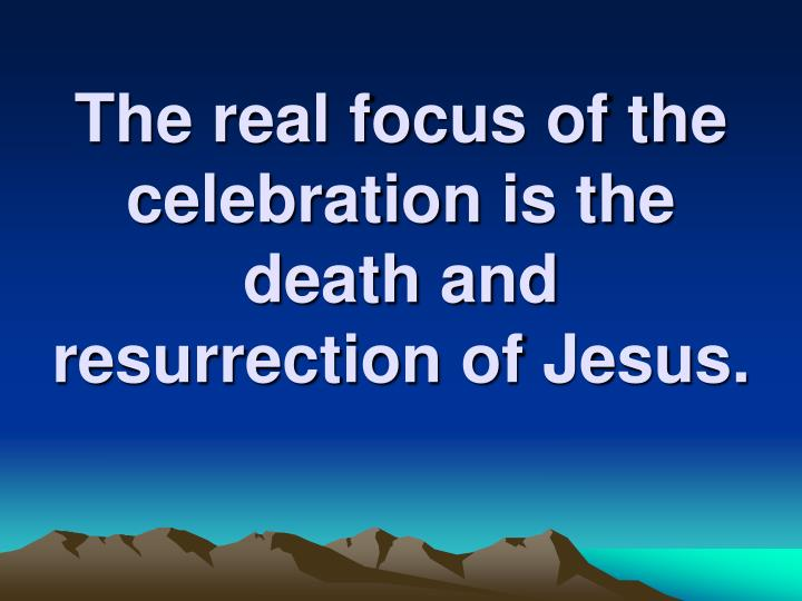 The real focus of the celebration is the death and resurrection of Jesus.