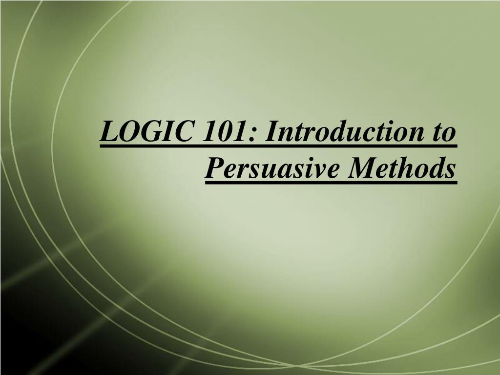 logic 101 introduction to persuasive methods l.