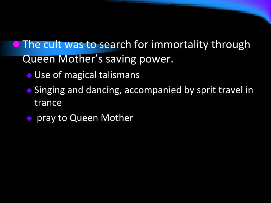 The cult was to search for immortality through Queen Mother's saving power.