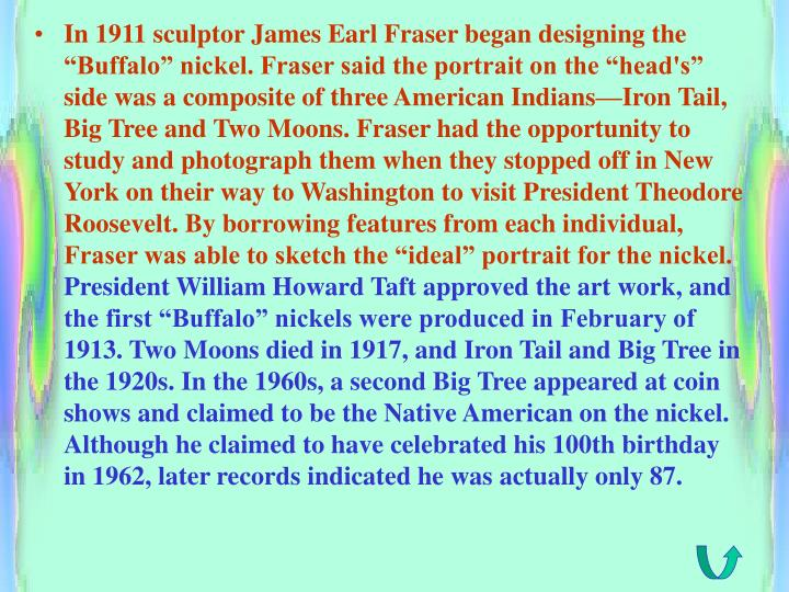 "In 1911 sculptor James Earl Fraser began designing the ""Buffalo"" nickel. Fraser said the portrait on the ""head's"" side was a composite of three American Indians—Iron Tail, Big Tree and Two Moons. Fraser had the opportunity to study and photograph them when they stopped off in New York on their way to Washington to visit President Theodore Roosevelt. By borrowing features from each individual, Fraser was able to sketch the ""ideal"" portrait for the nickel."